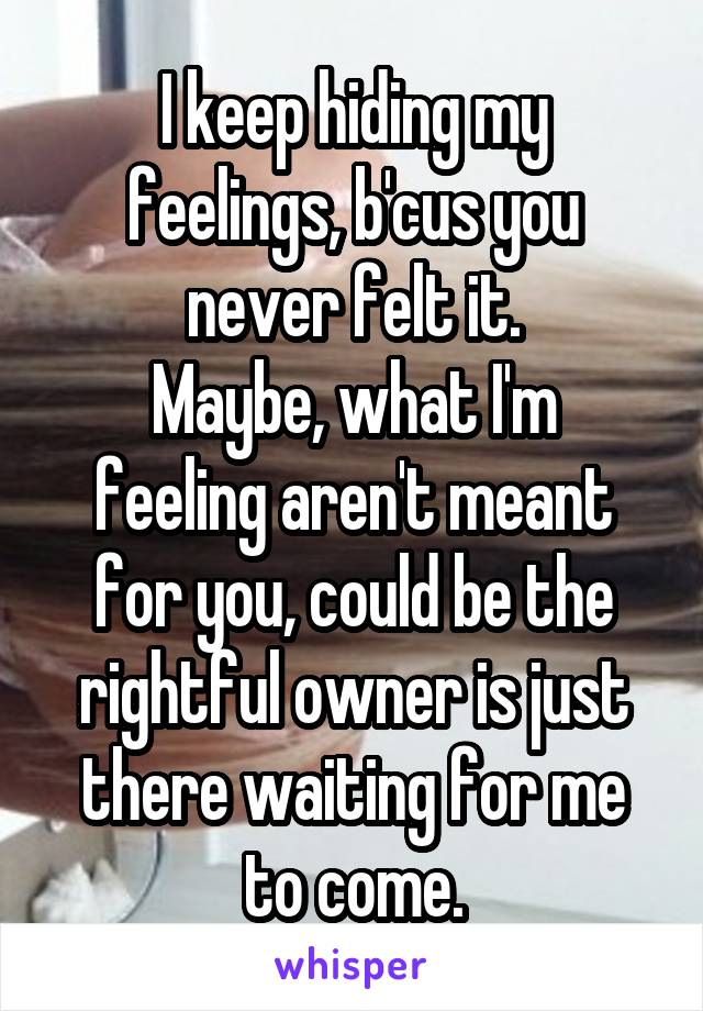 I keep hiding my feelings, b'cus you never felt it. Maybe, what I'm feeling aren't meant for you, could be the rightful owner is just there waiting for me to come.