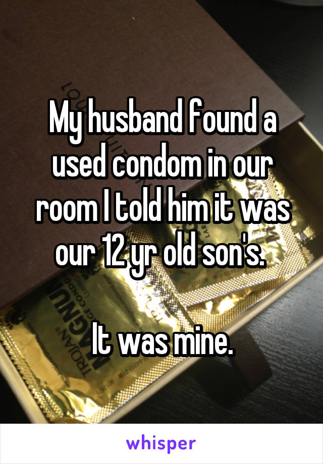 My husband found a used condom in our room I told him it was our 12 yr old son's.   It was mine.