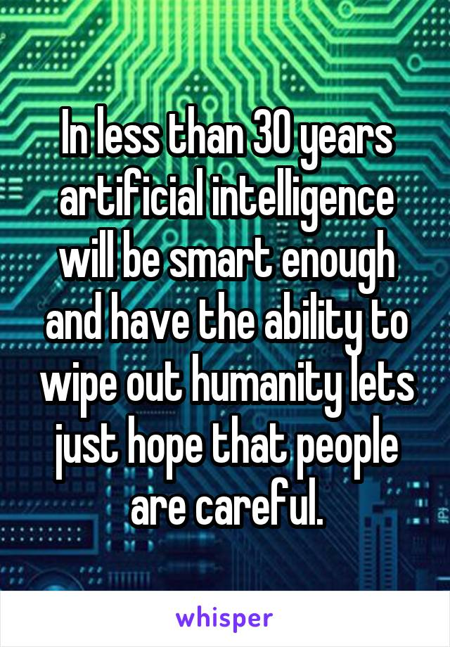 In less than 30 years artificial intelligence will be smart enough and have the ability to wipe out humanity lets just hope that people are careful.