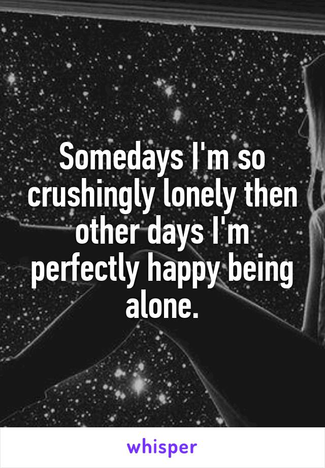 Somedays I'm so crushingly lonely then other days I'm perfectly happy being alone.