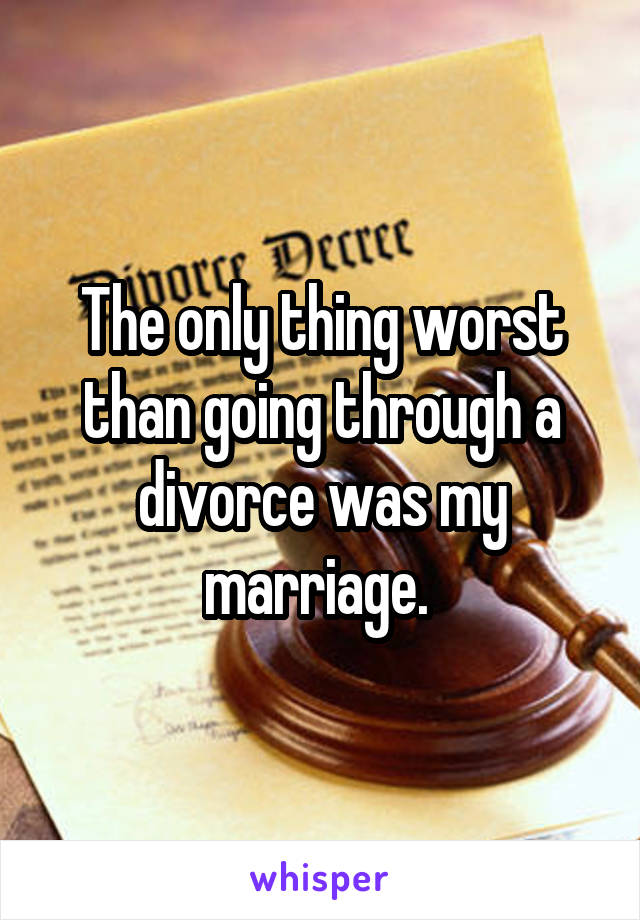 The only thing worst than going through a divorce was my marriage.