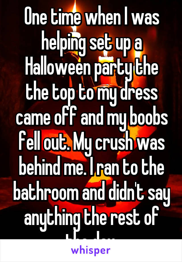 One time when I was helping set up a Halloween party the the top to my dress came off and my boobs fell out. My crush was behind me. I ran to the bathroom and didn't say anything the rest of the day.