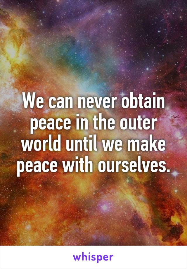 We can never obtain peace in the outer world until we make peace with ourselves.