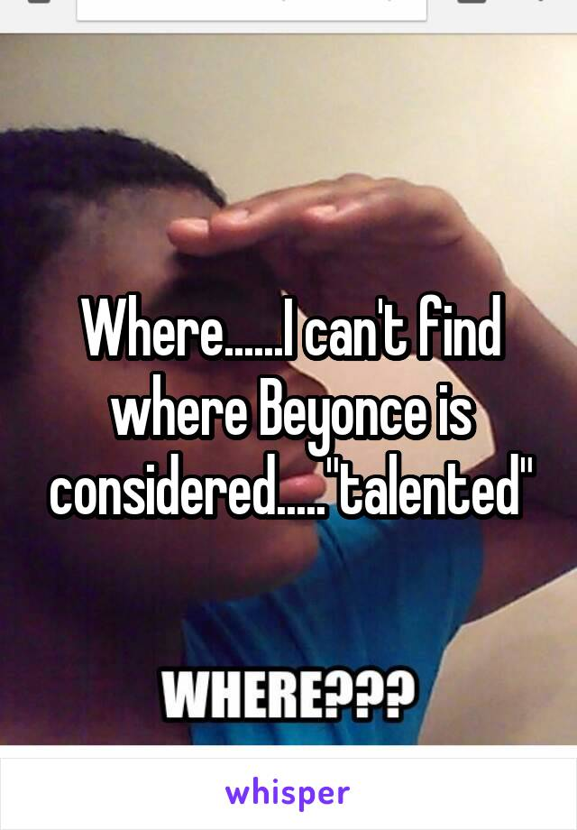 """Where......I can't find where Beyonce is considered.....""""talented"""""""