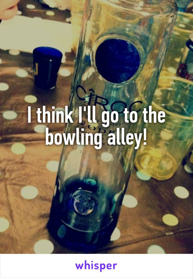 I think I'll go to the bowling alley!