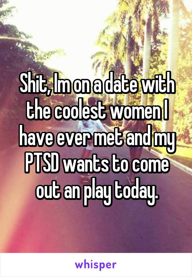 Shit, Im on a date with the coolest women I have ever met and my PTSD wants to come out an play today.
