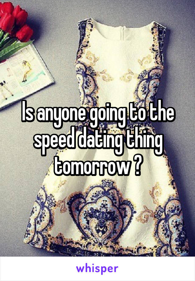 Is anyone going to the speed dating thing tomorrow ?
