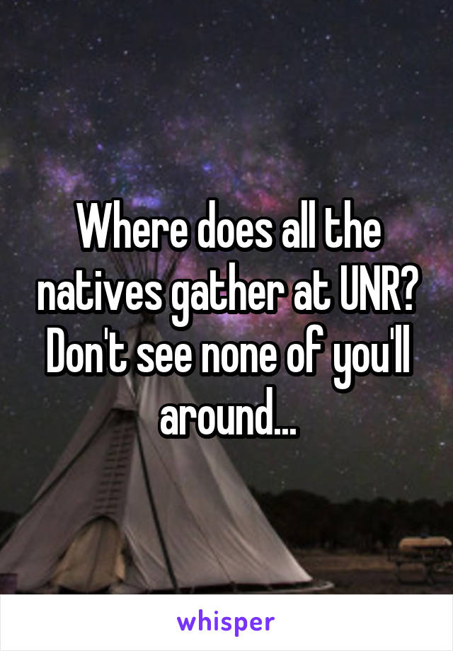 Where does all the natives gather at UNR? Don't see none of you'll around...