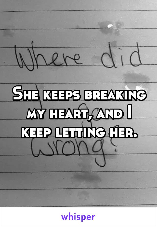She keeps breaking my heart, and I keep letting her.