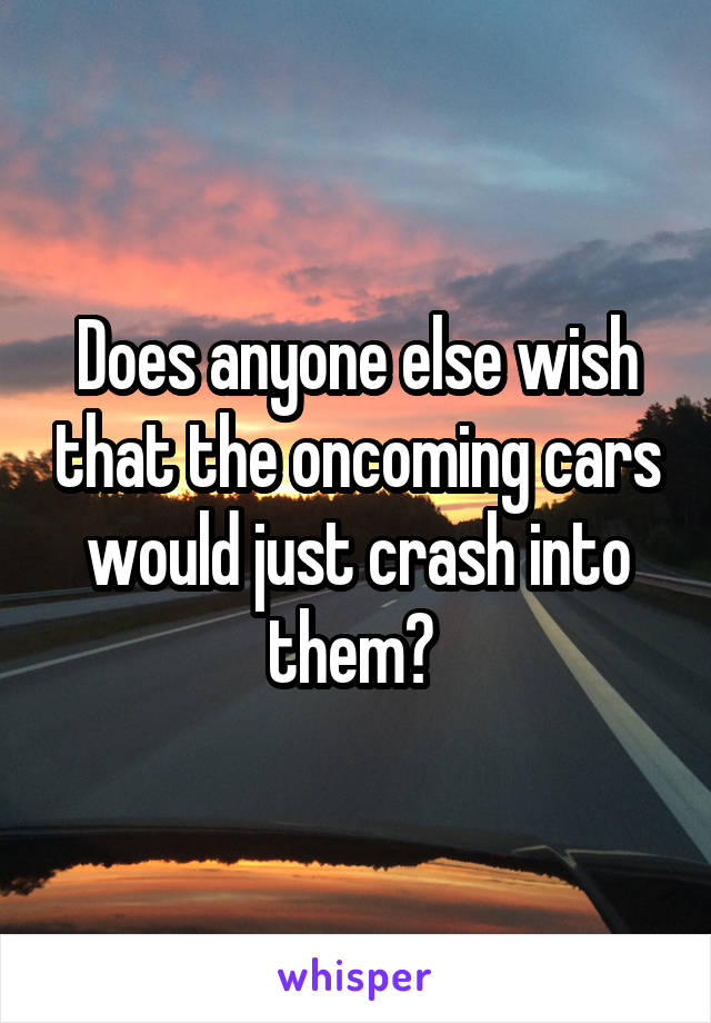 Does anyone else wish that the oncoming cars would just crash into them?