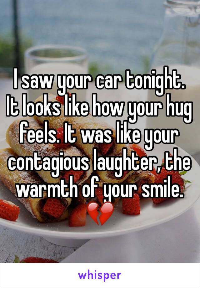 I saw your car tonight. It looks like how your hug feels. It was like your contagious laughter, the warmth of your smile. 💔