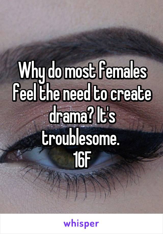 Why do most females feel the need to create drama? It's troublesome.  16F