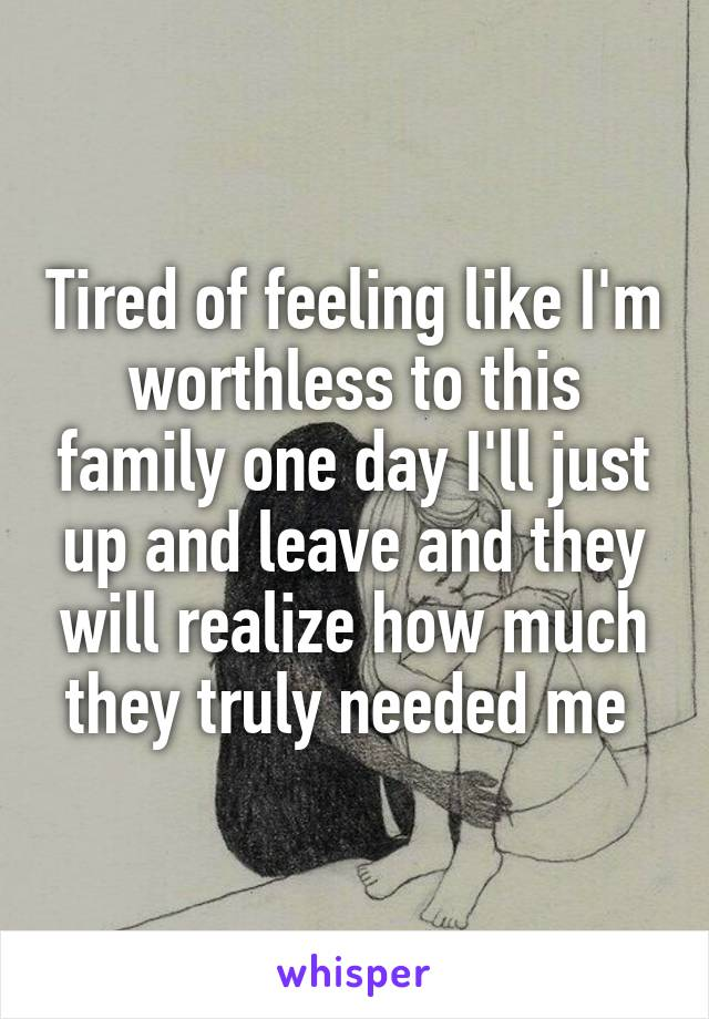 Tired of feeling like I'm worthless to this family one day I'll just up and leave and they will realize how much they truly needed me