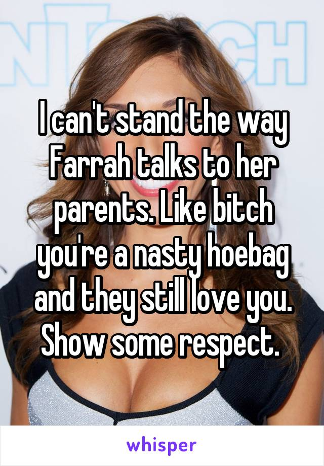 I can't stand the way Farrah talks to her parents. Like bitch you're a nasty hoebag and they still love you. Show some respect.