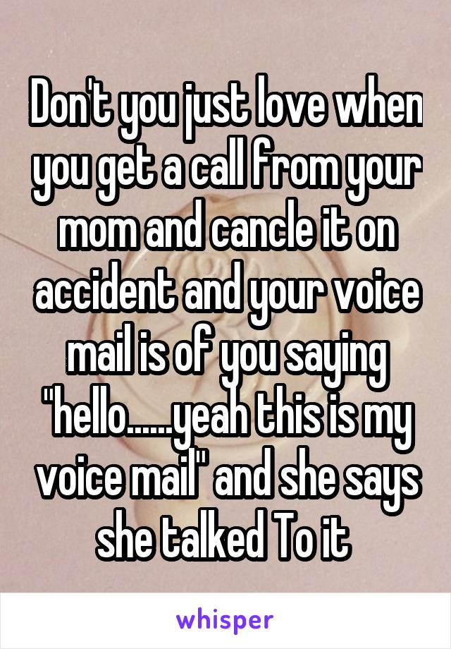 "Don't you just love when you get a call from your mom and cancle it on accident and your voice mail is of you saying ""hello......yeah this is my voice mail"" and she says she talked To it"