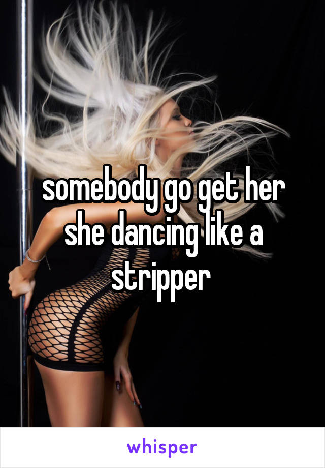 somebody go get her she dancing like a stripper