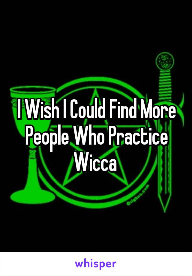 I Wish I Could Find More People Who Practice Wicca