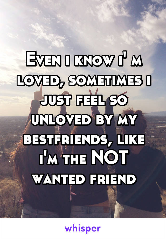 Even i know i' m loved, sometimes i just feel so unloved by my bestfriends, like i'm the NOT wanted friend