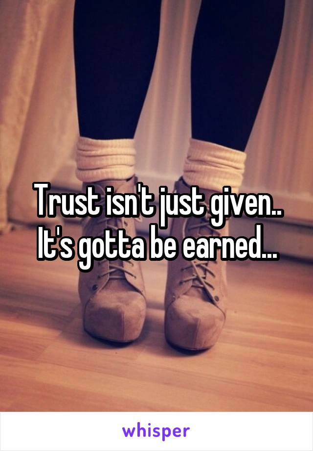 Trust isn't just given.. It's gotta be earned...
