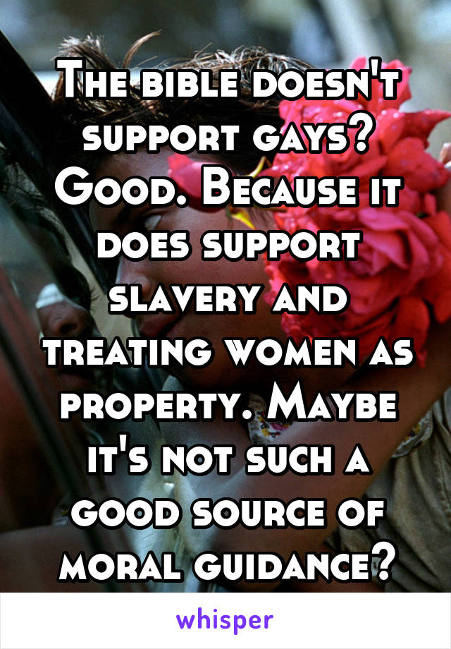The bible doesn't support gays? Good. Because it does support slavery and treating women as property. Maybe it's not such a good source of moral guidance?