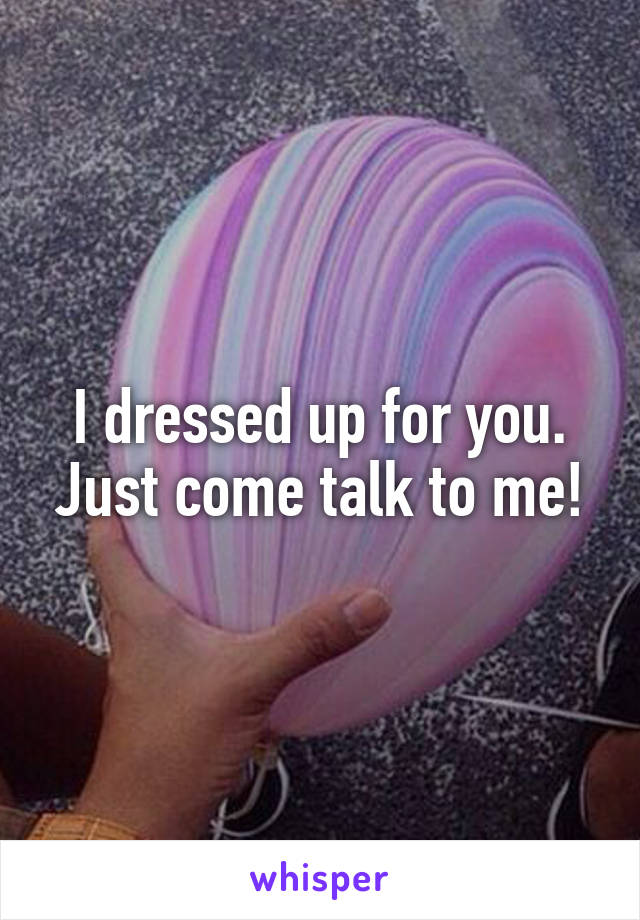 I dressed up for you. Just come talk to me!