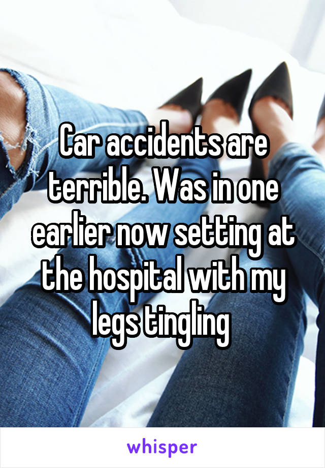 Car accidents are terrible. Was in one earlier now setting at the hospital with my legs tingling