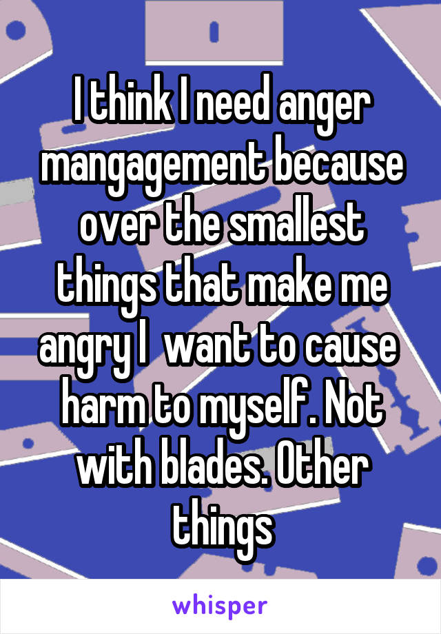 I think I need anger mangagement because over the smallest things that make me angry I  want to cause  harm to myself. Not with blades. Other things