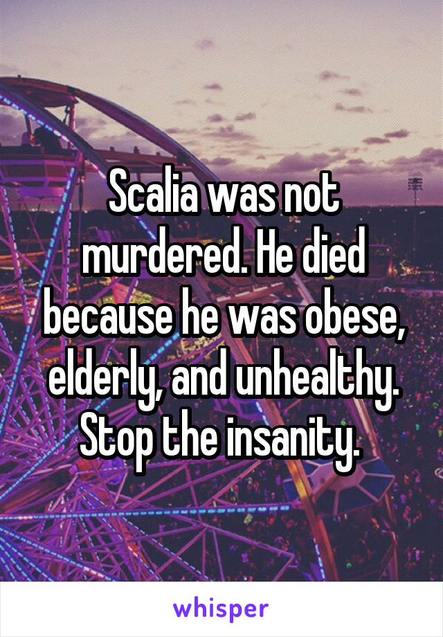 Scalia was not murdered. He died because he was obese, elderly, and unhealthy. Stop the insanity.