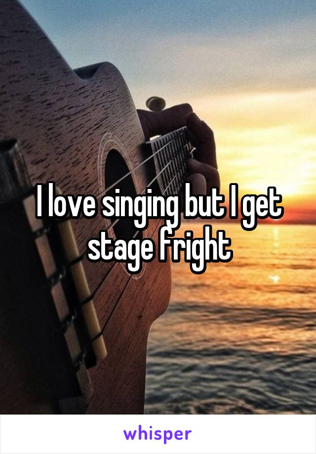 I love singing but I get stage fright