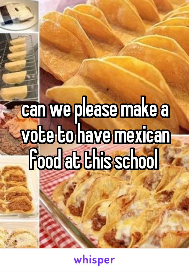 can we please make a vote to have mexican food at this school