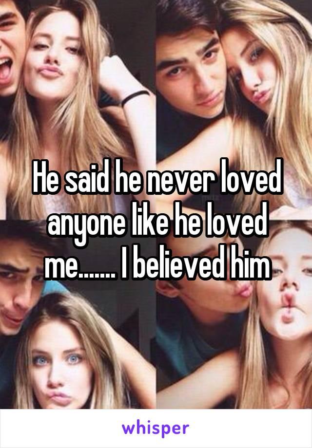 He said he never loved anyone like he loved me....... I believed him