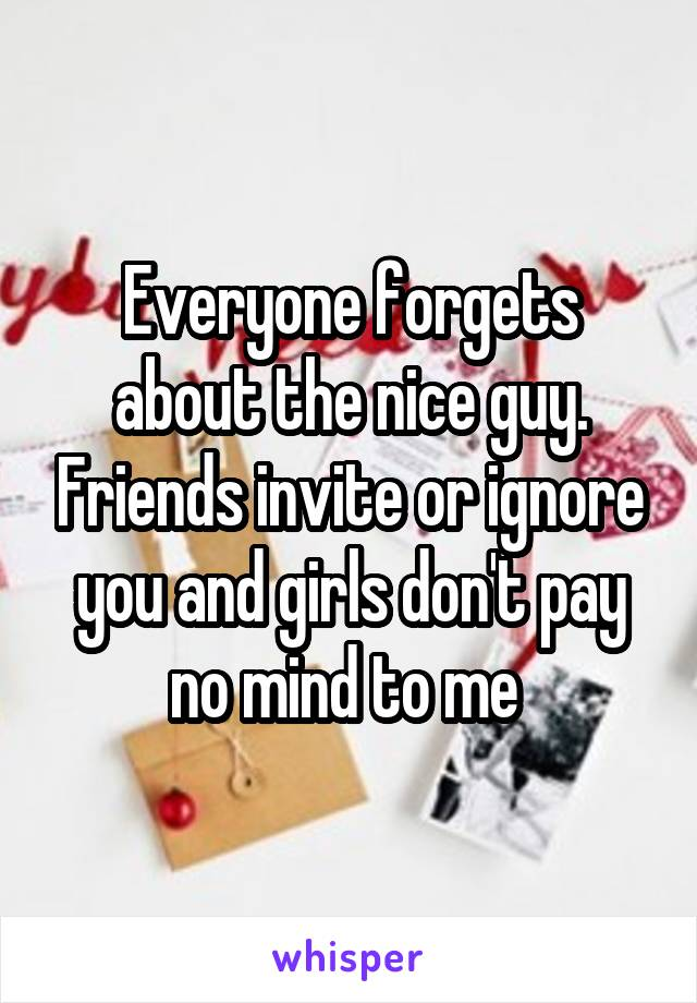 Everyone forgets about the nice guy. Friends invite or ignore you and girls don't pay no mind to me