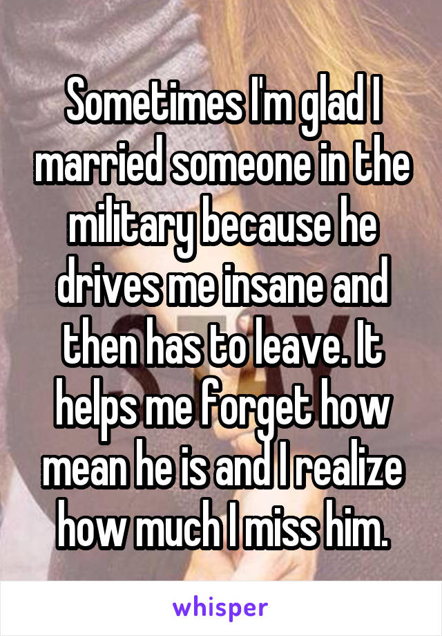 Sometimes I'm glad I married someone in the military because he drives me insane and then has to leave. It helps me forget how mean he is and I realize how much I miss him.