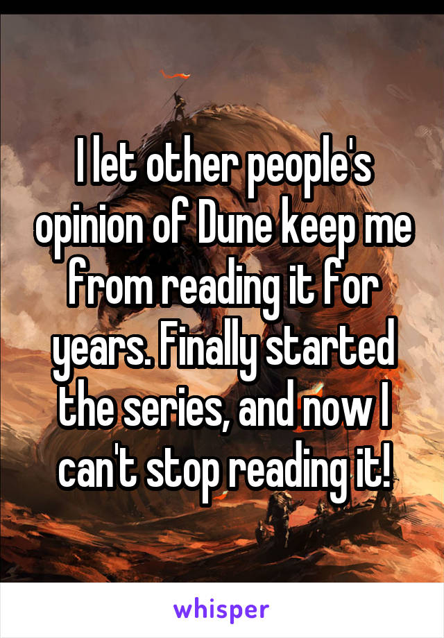 I let other people's opinion of Dune keep me from reading it for years. Finally started the series, and now I can't stop reading it!