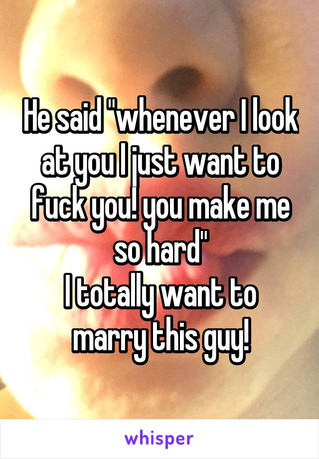 """He said """"whenever I look at you I just want to fuck you! you make me so hard"""" I totally want to marry this guy!"""