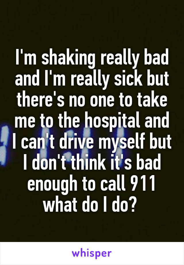 I'm shaking really bad and I'm really sick but there's no one to take me to the hospital and I can't drive myself but I don't think it's bad enough to call 911 what do I do?