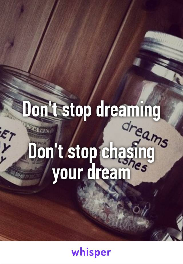 Don't stop dreaming  Don't stop chasing your dream