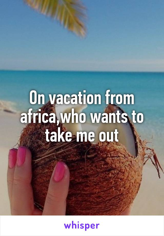 On vacation from africa,who wants to take me out