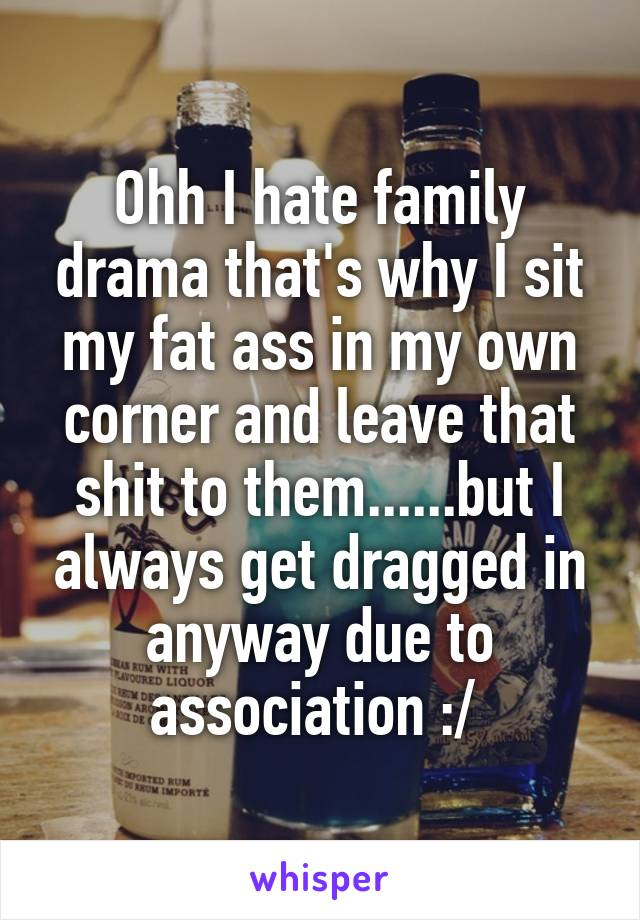 Ohh I hate family drama that's why I sit my fat ass in my own corner and leave that shit to them......but I always get dragged in anyway due to association :/