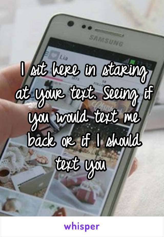I sit here in staring at your text. Seeing if you would text me back or if I should text you