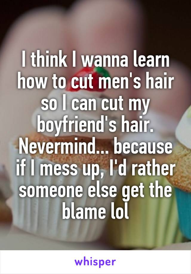 I think I wanna learn how to cut men's hair so I can cut my boyfriend's hair. Nevermind... because if I mess up, I'd rather someone else get the blame lol