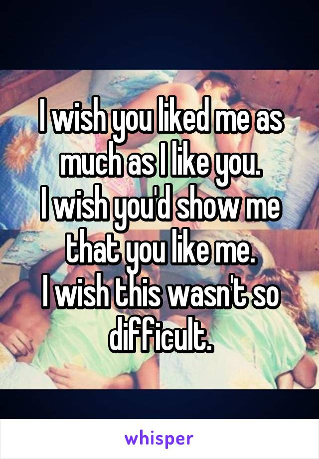 I wish you liked me as much as I like you. I wish you'd show me that you like me. I wish this wasn't so difficult.
