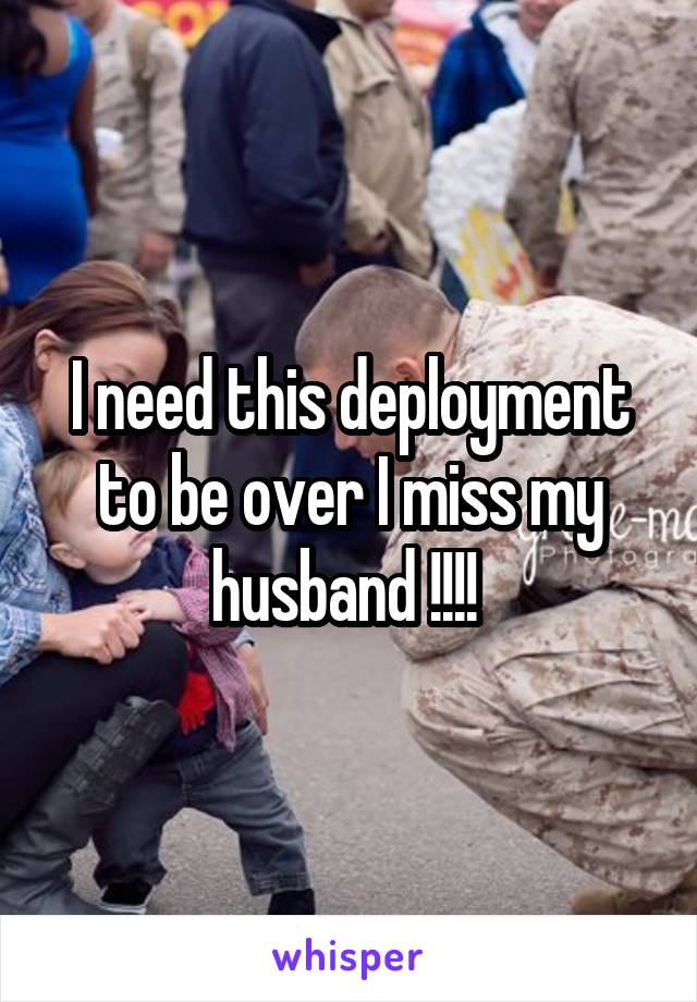 I need this deployment to be over I miss my husband !!!!