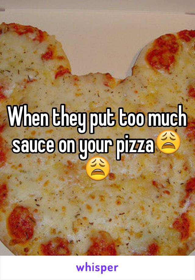 When they put too much sauce on your pizza😩😩