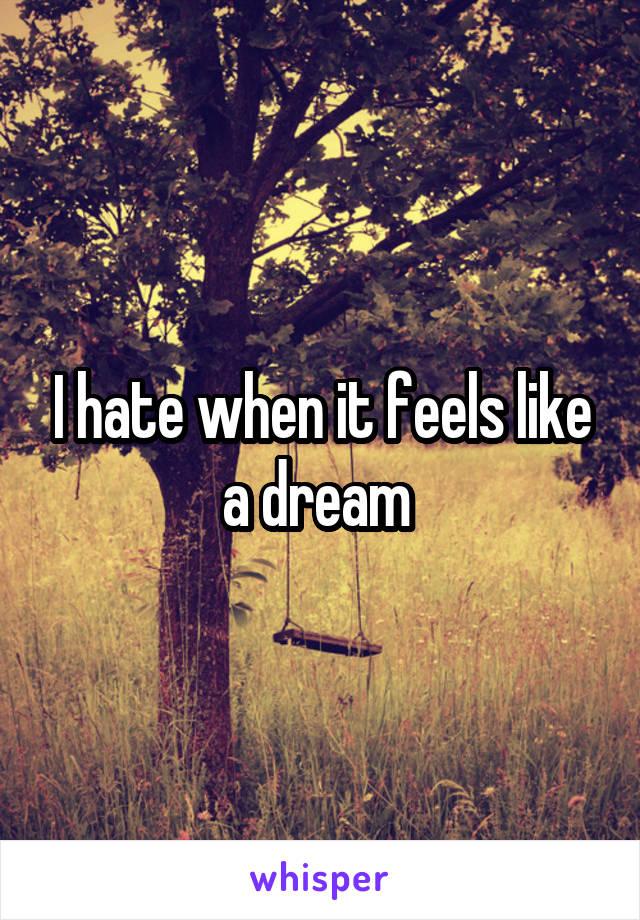 I hate when it feels like a dream