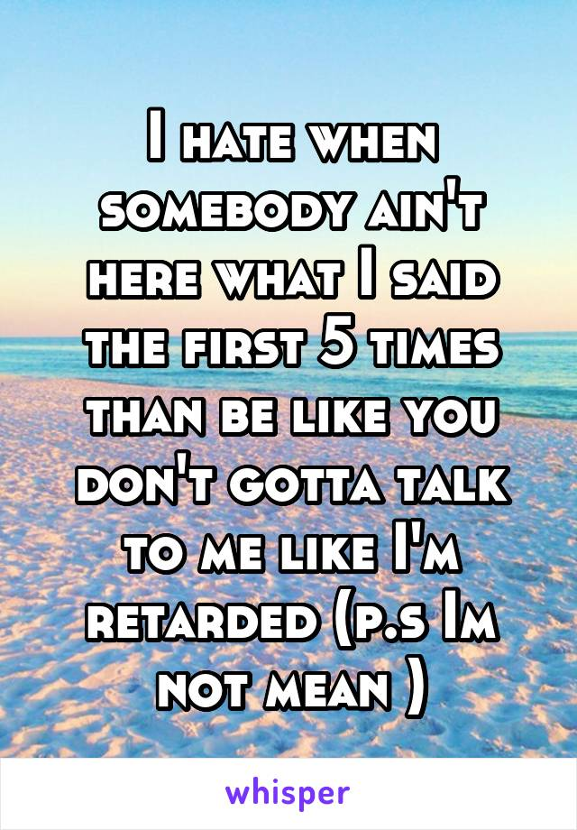 I hate when somebody ain't here what I said the first 5 times than be like you don't gotta talk to me like I'm retarded (p.s Im not mean )