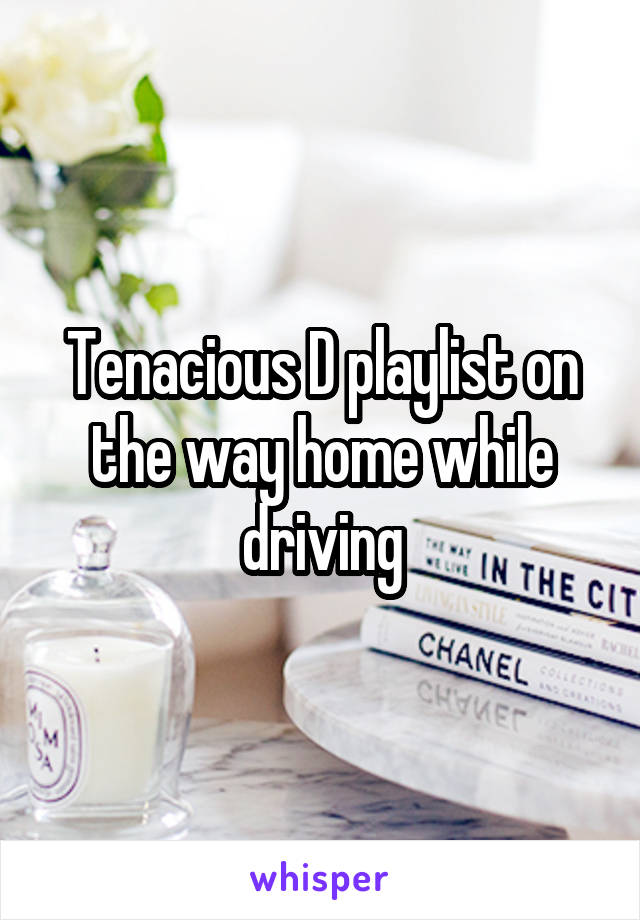 Tenacious D playlist on the way home while driving