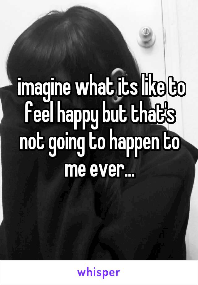 imagine what its like to feel happy but that's not going to happen to me ever...