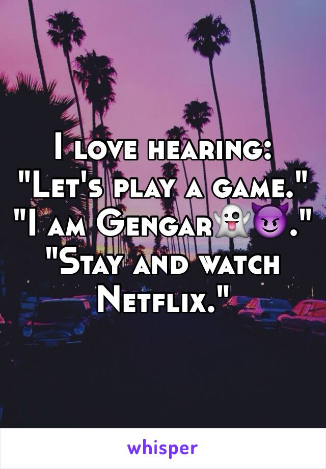 "I love hearing: ""Let's play a game."" ""I am Gengar👻😈."" ""Stay and watch Netflix."""