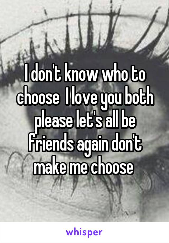 I don't know who to choose  I love you both please let's all be friends again don't make me choose
